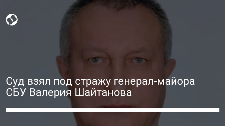 Суд заарештував генерал-майора СБУШайтанова